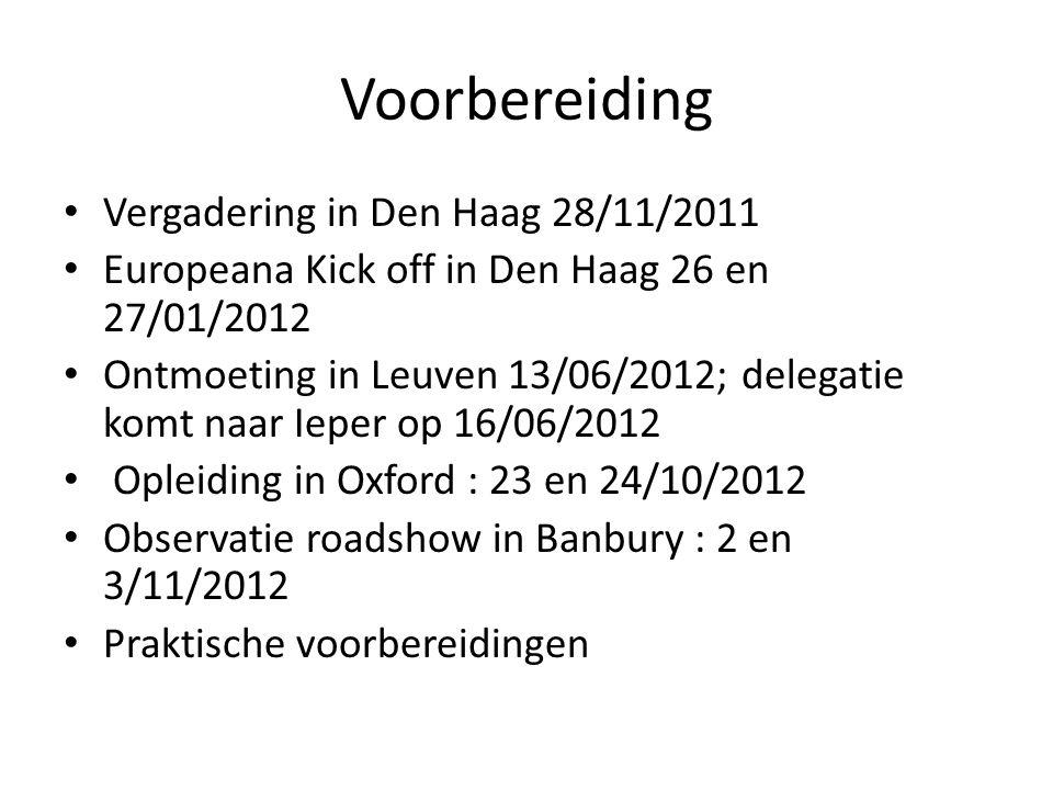 Voorbereiding • Vergadering in Den Haag 28/11/2011 • Europeana Kick off in Den Haag 26 en 27/01/2012 • Ontmoeting in Leuven 13/06/2012; delegatie komt naar Ieper op 16/06/2012 • Opleiding in Oxford : 23 en 24/10/2012 • Observatie roadshow in Banbury : 2 en 3/11/2012 • Praktische voorbereidingen