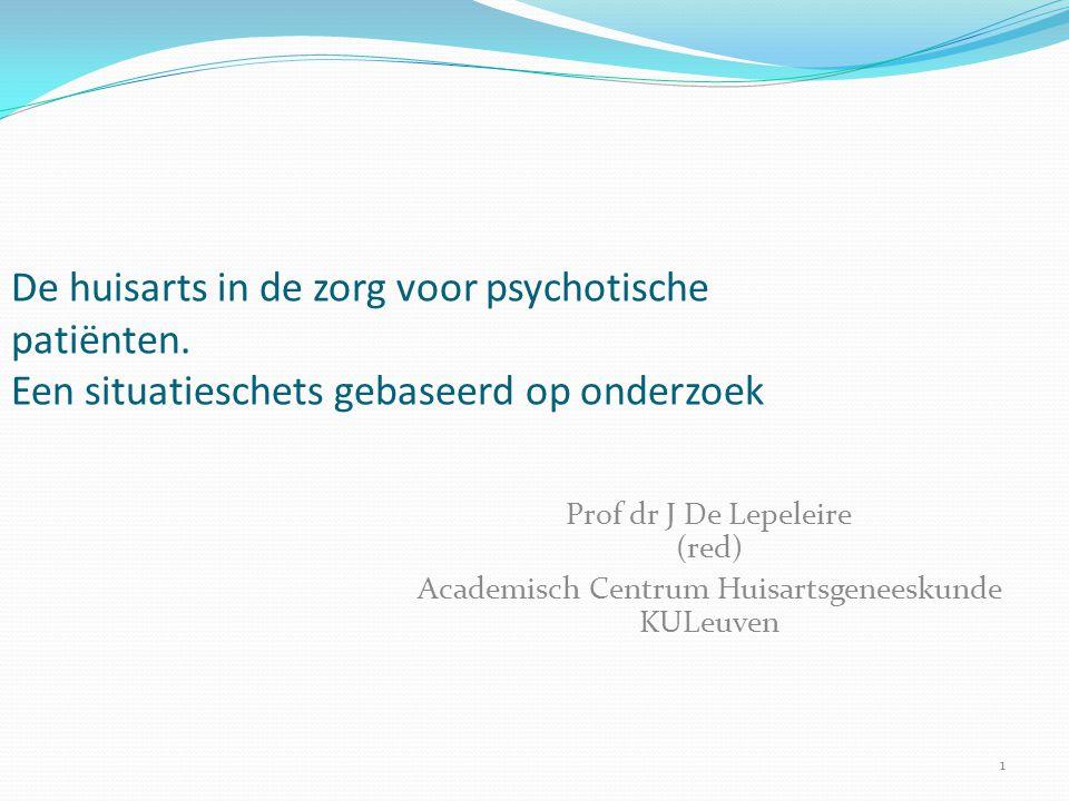 1 De huisarts in de zorg voor psychotische patiënten. Een situatieschets gebaseerd op onderzoek Prof dr J De Lepeleire (red) Academisch Centrum Huisar