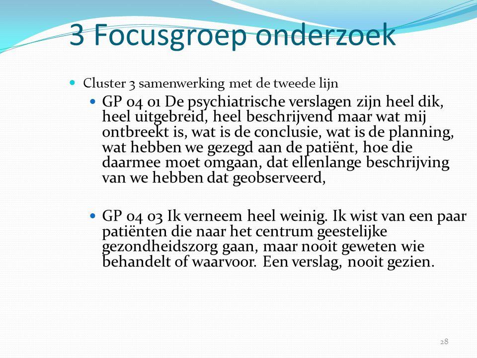 28 3 Focusgroep onderzoek  Cluster 3 samenwerking met de tweede lijn  GP 04 01 De psychiatrische verslagen zijn heel dik, heel uitgebreid, heel besc