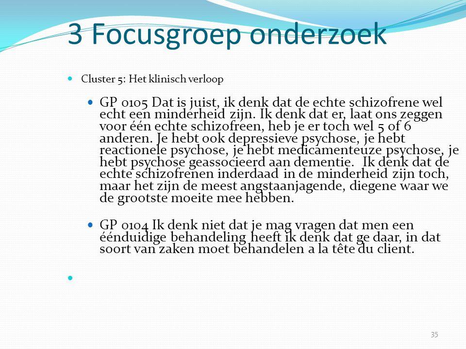 35 3 Focusgroep onderzoek  Cluster 5: Het klinisch verloop  GP 0105 Dat is juist, ik denk dat de echte schizofrene wel echt een minderheid zijn. Ik