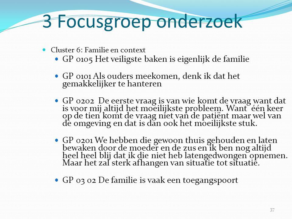 37 3 Focusgroep onderzoek  Cluster 6: Familie en context  GP 0105 Het veiligste baken is eigenlijk de familie  GP 0101 Als ouders meekomen, denk ik