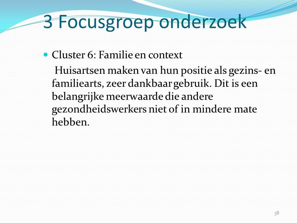 38 3 Focusgroep onderzoek  Cluster 6: Familie en context Huisartsen maken van hun positie als gezins- en familiearts, zeer dankbaar gebruik. Dit is e