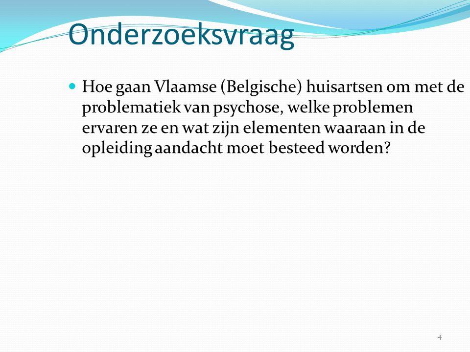 4 Onderzoeksvraag  Hoe gaan Vlaamse (Belgische) huisartsen om met de problematiek van psychose, welke problemen ervaren ze en wat zijn elementen waar
