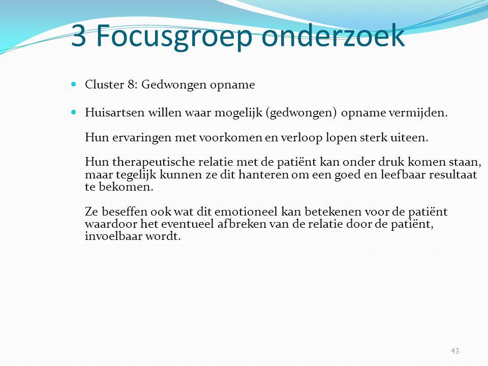 43 3 Focusgroep onderzoek  Cluster 8: Gedwongen opname  Huisartsen willen waar mogelijk (gedwongen) opname vermijden. Hun ervaringen met voorkomen e
