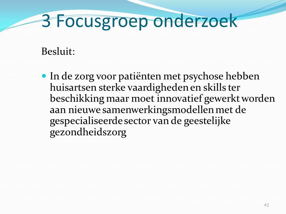 45 3 Focusgroep onderzoek Besluit:  In de zorg voor patiënten met psychose hebben huisartsen sterke vaardigheden en skills ter beschikking maar moet