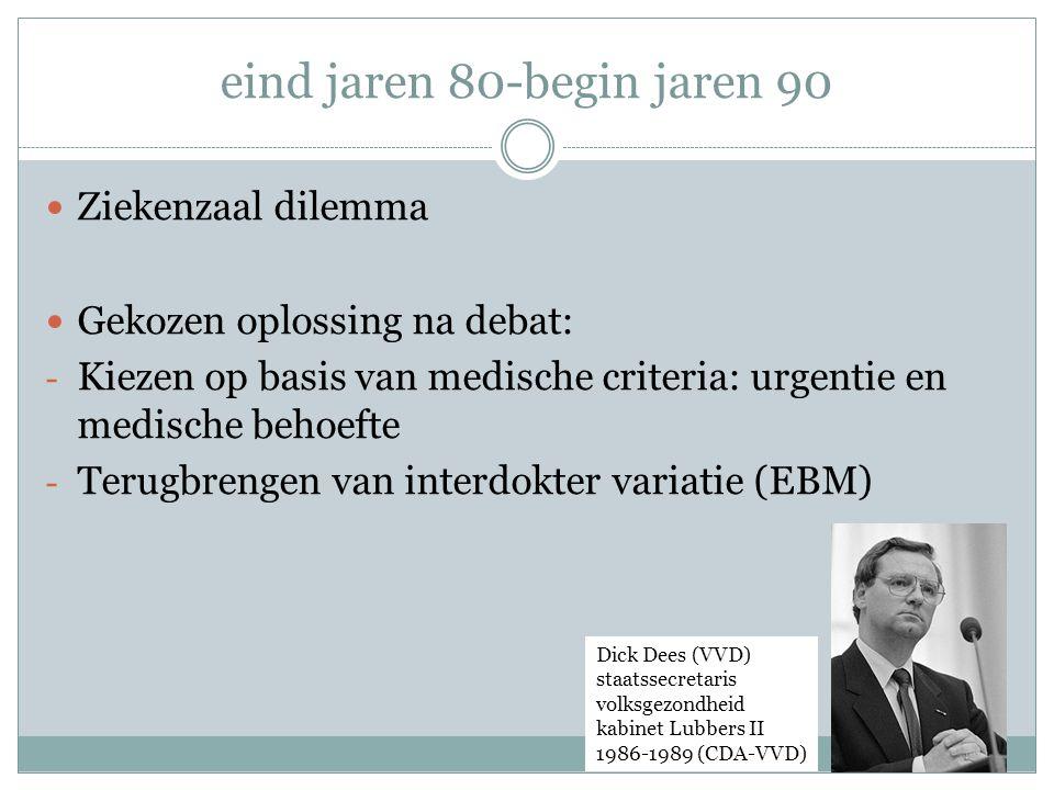 eind jaren 80-begin jaren 90  Ziekenzaal dilemma  Gekozen oplossing na debat: - Kiezen op basis van medische criteria: urgentie en medische behoefte - Terugbrengen van interdokter variatie (EBM) Dick Dees (VVD) staatssecretaris volksgezondheid kabinet Lubbers II 1986-1989 (CDA-VVD)