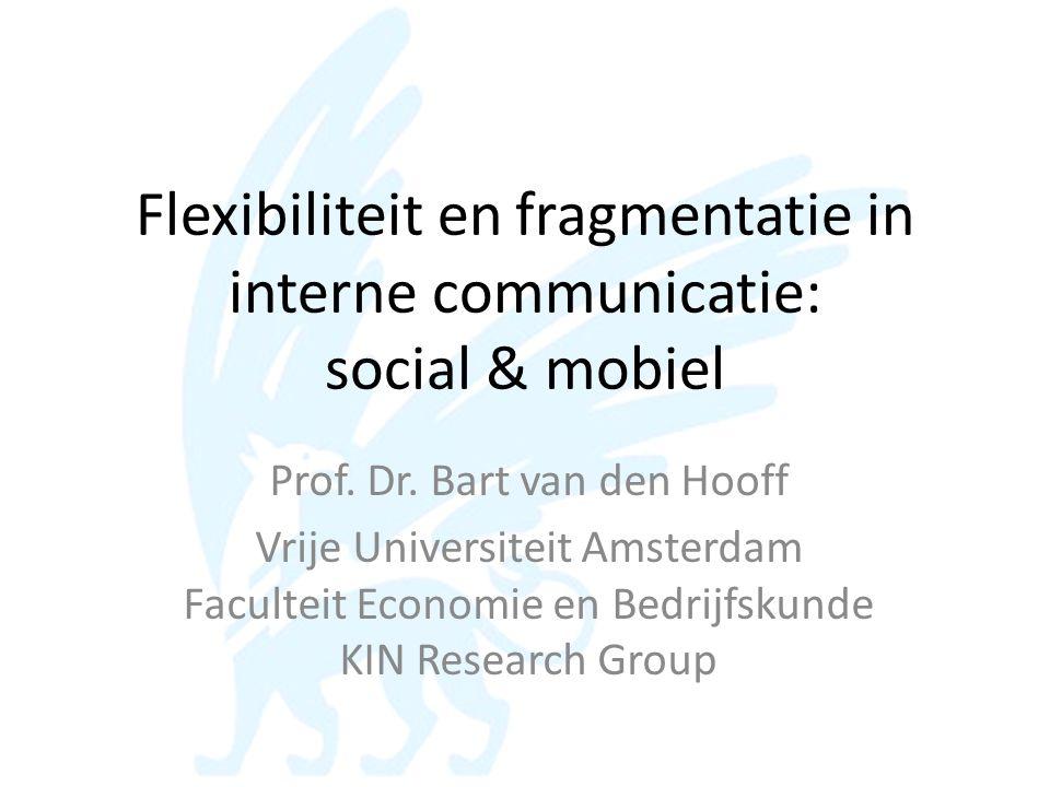 Flexibiliteit en fragmentatie in interne communicatie: social & mobiel Prof. Dr. Bart van den Hooff Vrije Universiteit Amsterdam Faculteit Economie en