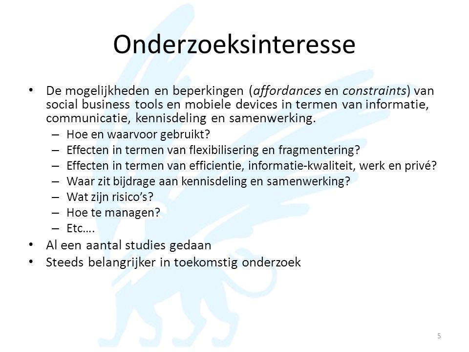 Onderzoeksinteresse • De mogelijkheden en beperkingen (affordances en constraints) van social business tools en mobiele devices in termen van informat