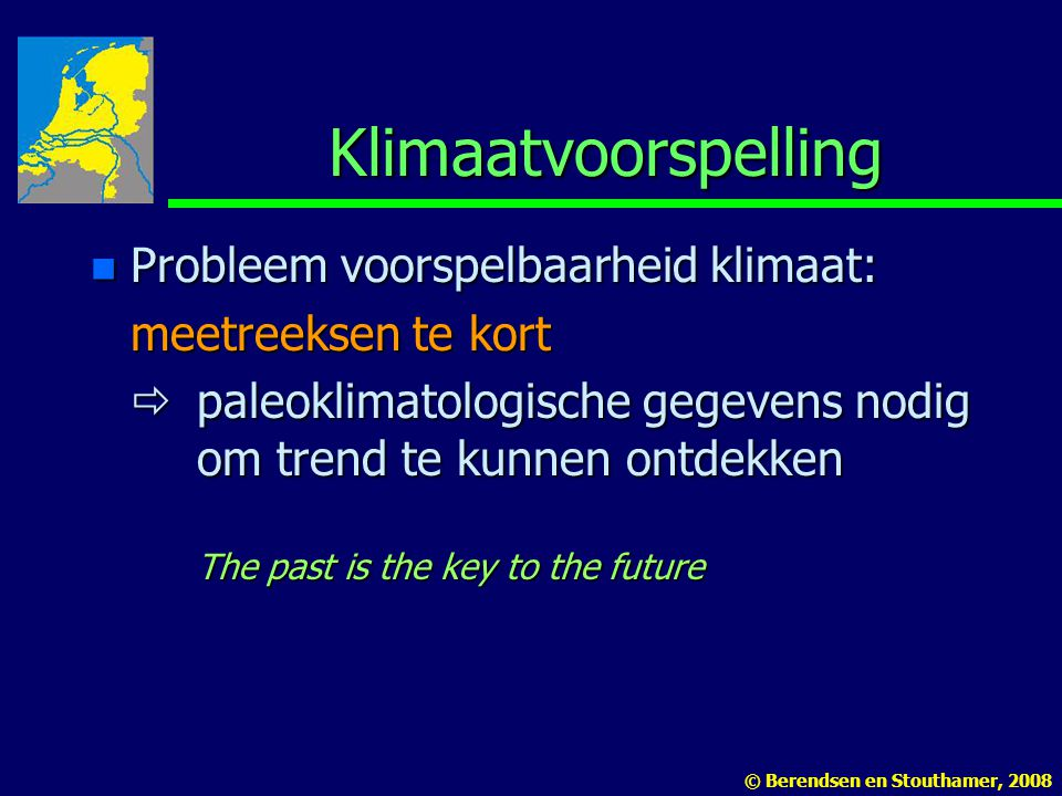 Klimaatvoorspelling n Probleem voorspelbaarheid klimaat: meetreeksen te kort  paleoklimatologische gegevens nodig om trend te kunnen ontdekken The past is the key to the future © Berendsen en Stouthamer, 2008