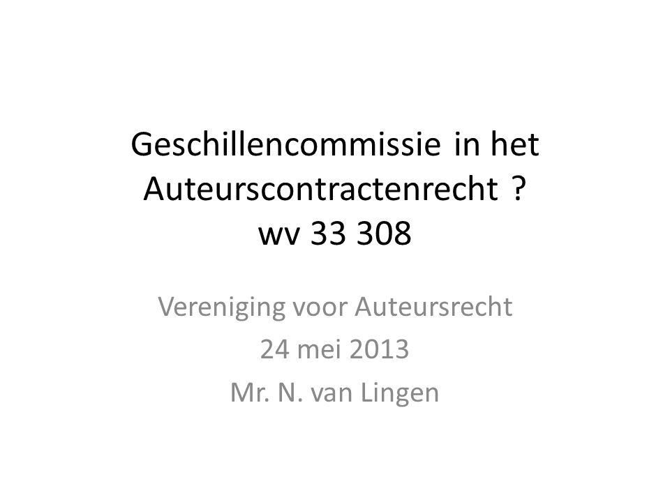 Geschillencommissie in het Auteurscontractenrecht ? wv 33 308 Vereniging voor Auteursrecht 24 mei 2013 Mr. N. van Lingen