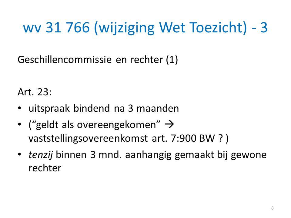 """wv 31 766 (wijziging Wet Toezicht) - 3 Geschillencommissie en rechter (1) Art. 23: • uitspraak bindend na 3 maanden • (""""geldt als overeengekomen""""  va"""