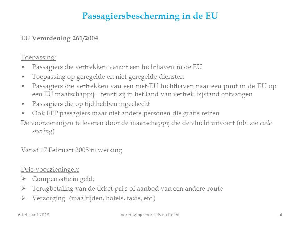 Passagiersbescherming in de EU EU Verordening 261/2004 Toepassing: •Passagiers die vertrekken vanuit een luchthaven in de EU •Toepassing op geregelde en niet geregelde diensten •Passagiers die vertrekken van een niet-EU luchthaven naar een punt in de EU op een EU maatschappij – tenzij zij in het land van vertrek bijstand ontvangen •Passagiers die op tijd hebben ingecheckt •Ook FFP passagiers maar niet andere personen die gratis reizen De voorzieningen te leveren door de maatschappij die de vlucht uitvoert (nb: zie code sharing ) Vanaf 17 Februari 2005 in werking Drie voorzieningen:  Compensatie in geld;  Terugbetaling van de ticket prijs of aanbod van een andere route  Verzorging (maaltijden, hotels, taxis, etc.) 6 februari 2013Vereniging voor reis en Recht4