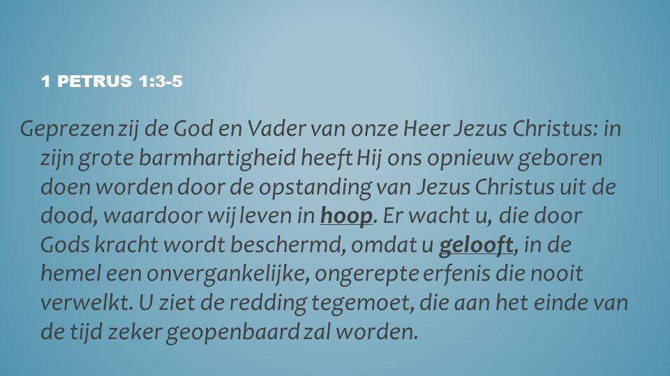 1 PETRUS 1:3-5 Geprezen zij de God en Vader van onze Heer Jezus Christus: in zijn grote barmhartigheid heeft Hij ons opnieuw geboren doen worden door