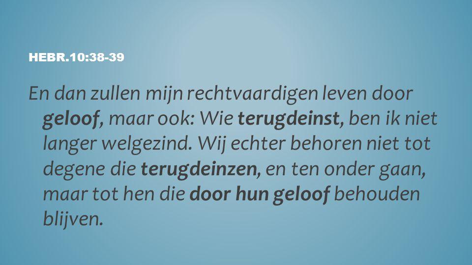 HEBR.10:38-39 En dan zullen mijn rechtvaardigen leven door geloof, maar ook: Wie terugdeinst, ben ik niet langer welgezind. Wij echter behoren niet to