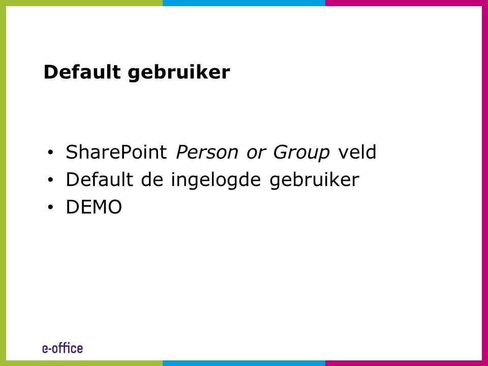 Default gebruiker • SharePoint Person or Group veld • Default de ingelogde gebruiker • DEMO