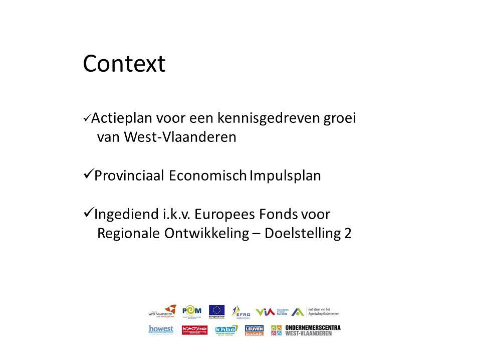 Context  Actieplan voor een kennisgedreven groei van West-Vlaanderen  Provinciaal Economisch Impulsplan  Ingediend i.k.v. Europees Fonds voor Regio