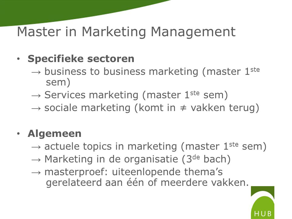 Master in Marketing Management • Specifieke sectoren → business to business marketing (master 1 ste sem) → Services marketing (master 1 ste sem) → sociale marketing (komt in ≠ vakken terug) • Algemeen → actuele topics in marketing (master 1 ste sem) → Marketing in de organisatie (3 de bach) → masterproef: uiteenlopende thema's gerelateerd aan één of meerdere vakken.
