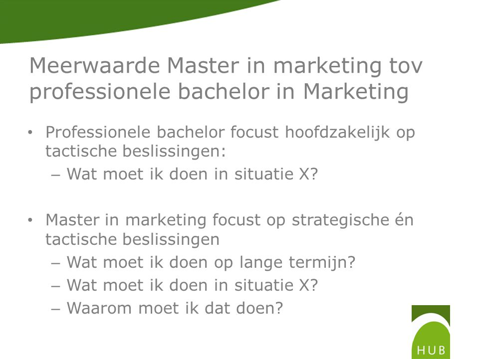 Meerwaarde Master in marketing tov professionele bachelor in Marketing • Professionele bachelor focust hoofdzakelijk op tactische beslissingen: – Wat moet ik doen in situatie X.