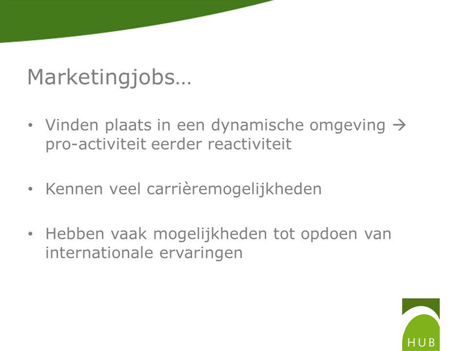 Marketingjobs… • Vinden plaats in een dynamische omgeving  pro-activiteit eerder reactiviteit • Kennen veel carrièremogelijkheden • Hebben vaak mogelijkheden tot opdoen van internationale ervaringen