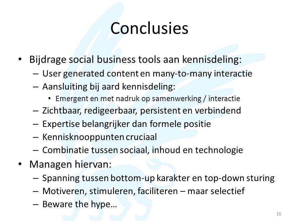 Conclusies • Bijdrage social business tools aan kennisdeling: – User generated content en many-to-many interactie – Aansluiting bij aard kennisdeling: • Emergent en met nadruk op samenwerking / interactie – Zichtbaar, redigeerbaar, persistent en verbindend – Expertise belangrijker dan formele positie – Kennisknooppunten cruciaal – Combinatie tussen sociaal, inhoud en technologie • Managen hiervan: – Spanning tussen bottom-up karakter en top-down sturing – Motiveren, stimuleren, faciliteren – maar selectief – Beware the hype… 16