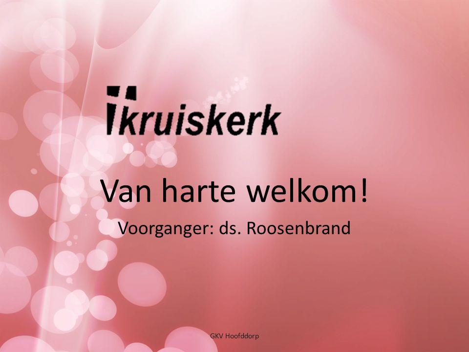 Van harte welkom! Voorganger: ds. Roosenbrand GKV Hoofddorp