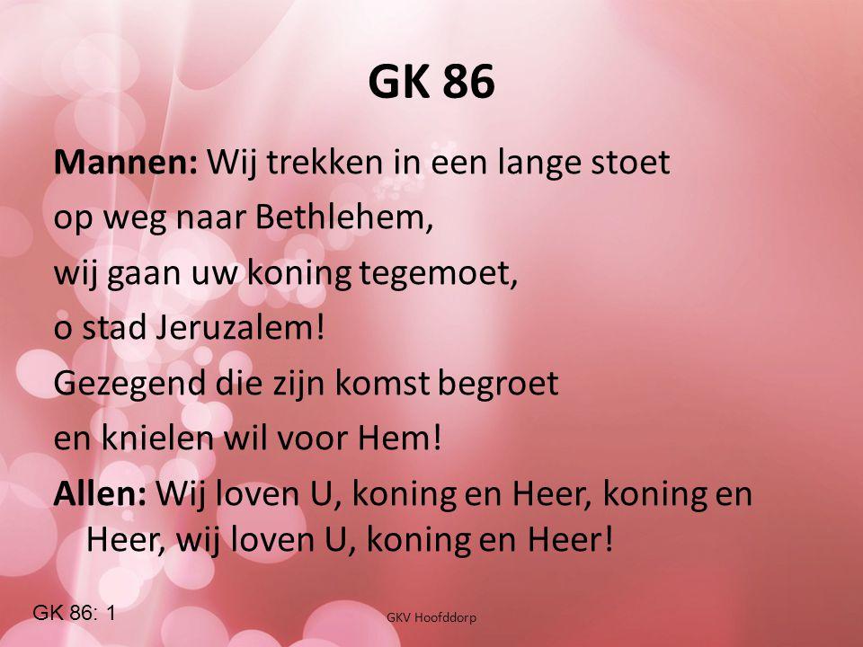 GK 86 GKV Hoofddorp Mannen: Wij trekken in een lange stoet op weg naar Bethlehem, wij gaan uw koning tegemoet, o stad Jeruzalem! Gezegend die zijn kom