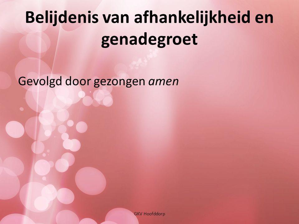Belijdenis van afhankelijkheid en genadegroet GKV Hoofddorp Gevolgd door gezongen amen