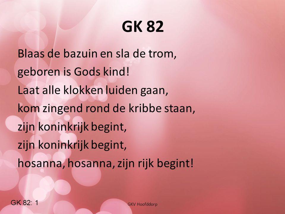 GK 82 GKV Hoofddorp Blaas de bazuin en sla de trom, geboren is Gods kind! Laat alle klokken luiden gaan, kom zingend rond de kribbe staan, zijn konink