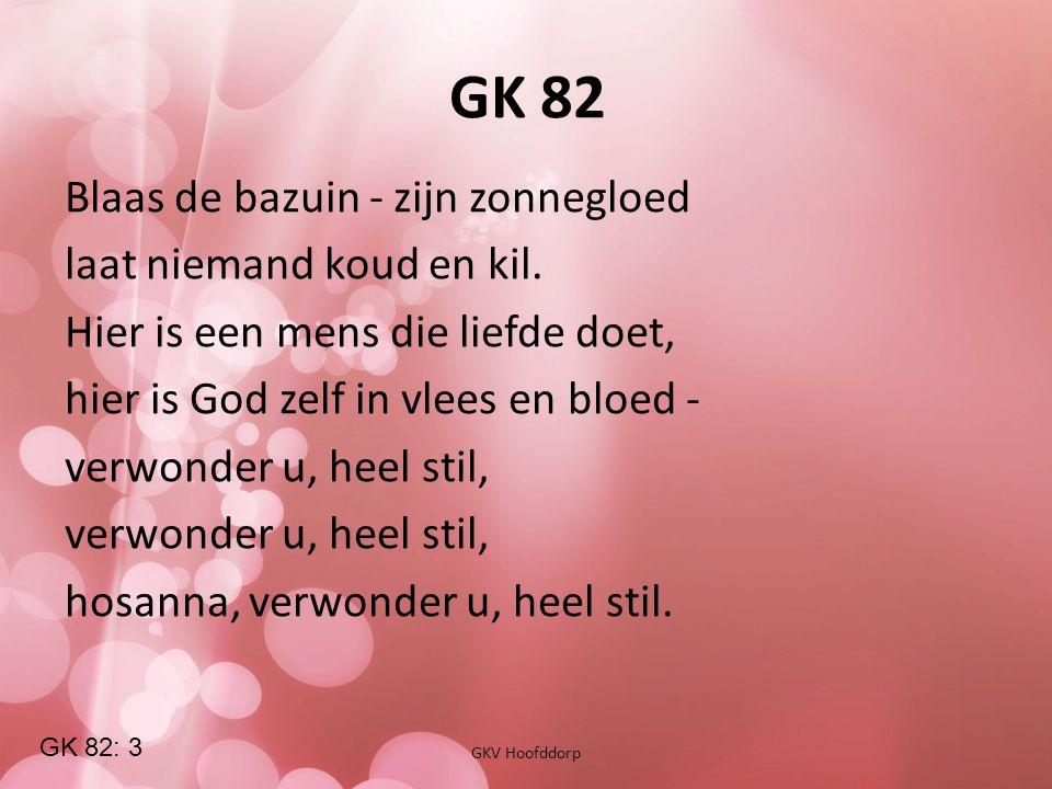 GK 82 GKV Hoofddorp Blaas de bazuin - zijn zonnegloed laat niemand koud en kil. Hier is een mens die liefde doet, hier is God zelf in vlees en bloed -