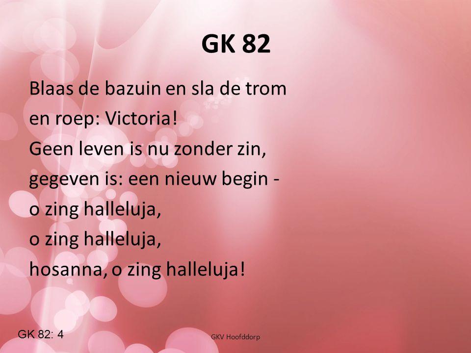GK 82 GKV Hoofddorp Blaas de bazuin en sla de trom en roep: Victoria! Geen leven is nu zonder zin, gegeven is: een nieuw begin - o zing halleluja, hos