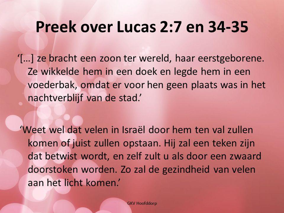 Preek over Lucas 2:7 en 34-35 GKV Hoofddorp '[…] ze bracht een zoon ter wereld, haar eerstgeborene. Ze wikkelde hem in een doek en legde hem in een vo