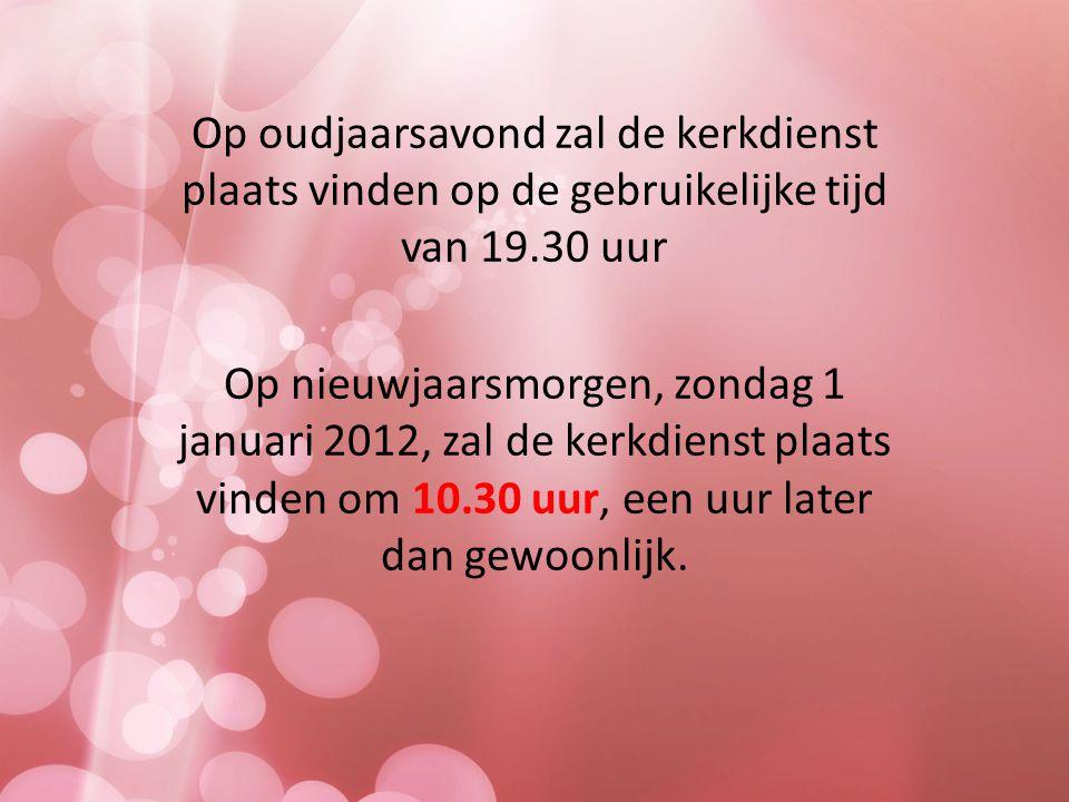 Op oudjaarsavond zal de kerkdienst plaats vinden op de gebruikelijke tijd van 19.30 uur Op nieuwjaarsmorgen, zondag 1 januari 2012, zal de kerkdienst