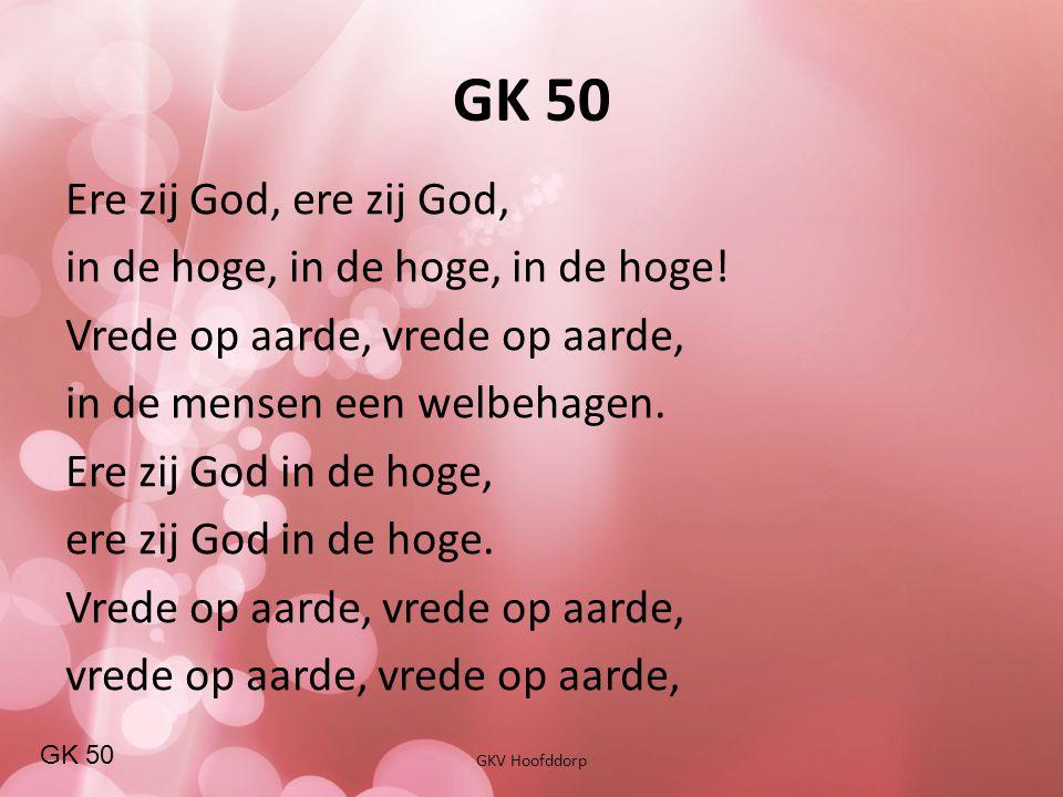 GK 50 GKV Hoofddorp Ere zij God, ere zij God, in de hoge, in de hoge, in de hoge! Vrede op aarde, vrede op aarde, in de mensen een welbehagen. Ere zij