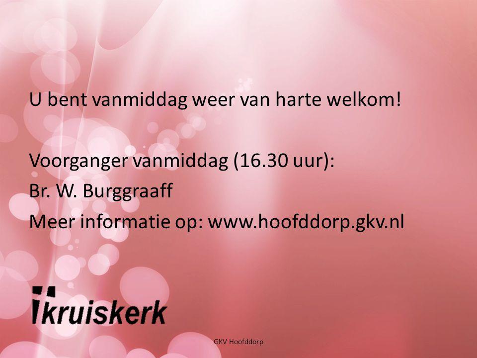 GKV Hoofddorp U bent vanmiddag weer van harte welkom! Voorganger vanmiddag (16.30 uur): Br. W. Burggraaff Meer informatie op: www.hoofddorp.gkv.nl