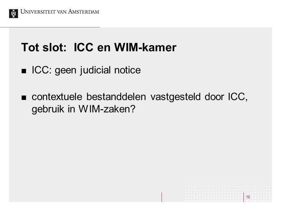 Tot slot: ICC en WIM-kamer ICC: geen judicial notice contextuele bestanddelen vastgesteld door ICC, gebruik in WIM-zaken.