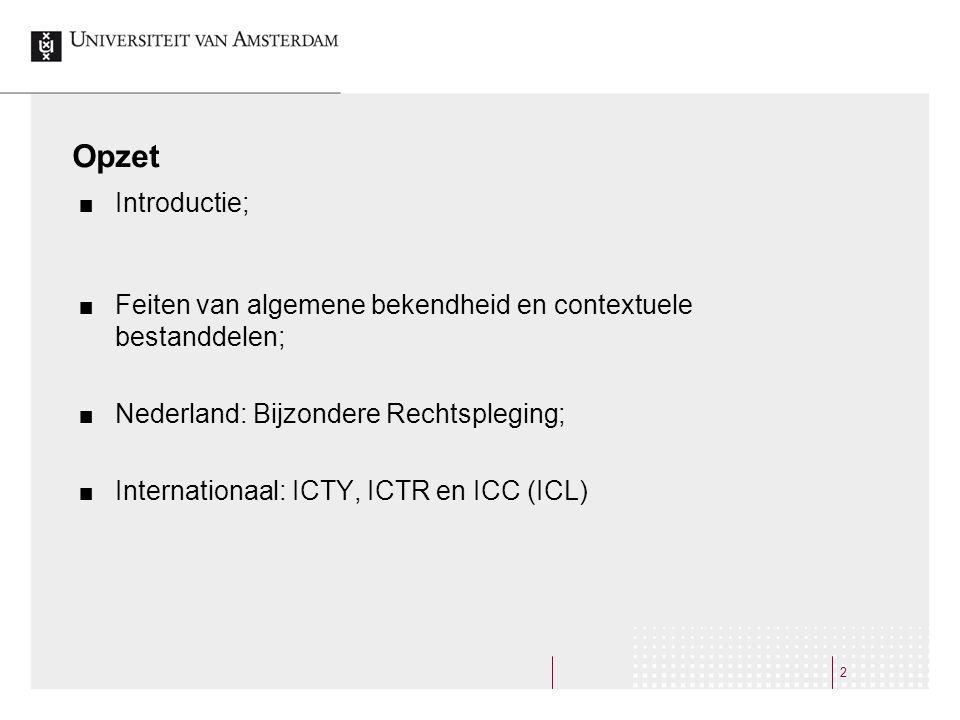 2 Opzet Introductie; Feiten van algemene bekendheid en contextuele bestanddelen; Nederland: Bijzondere Rechtspleging; Internationaal: ICTY, ICTR en ICC (ICL)