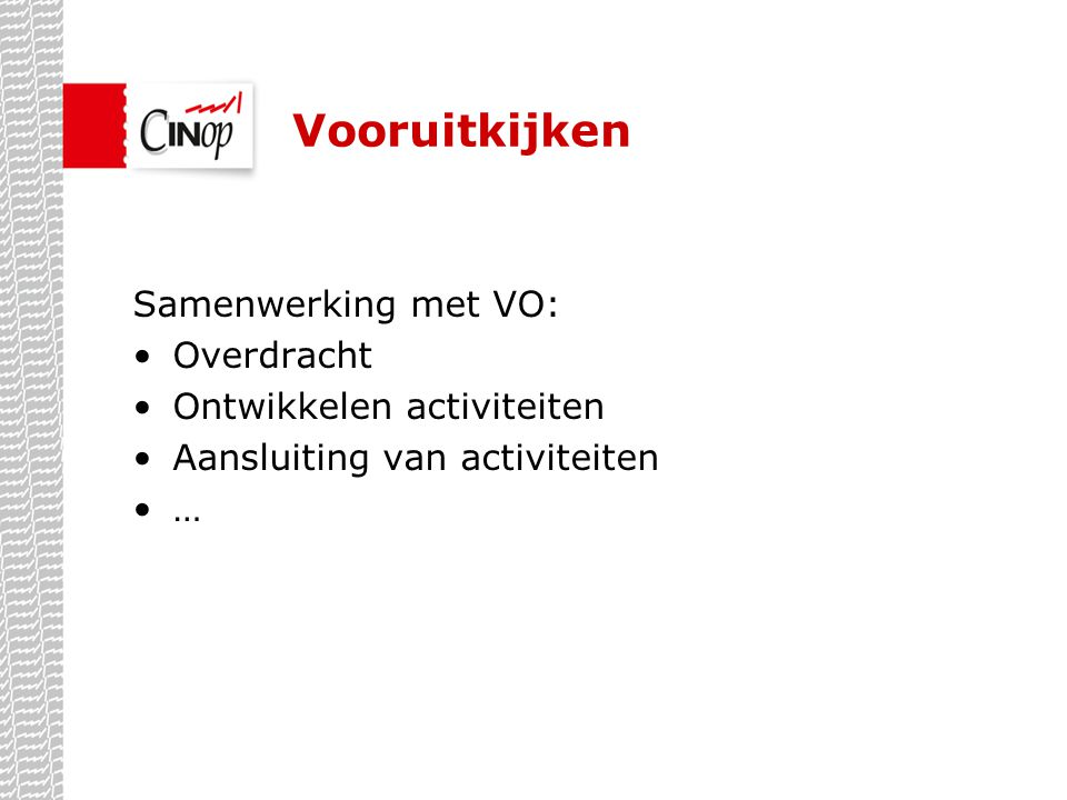 Vooruitkijken Samenwerking met VO: •Overdracht •Ontwikkelen activiteiten •Aansluiting van activiteiten •…