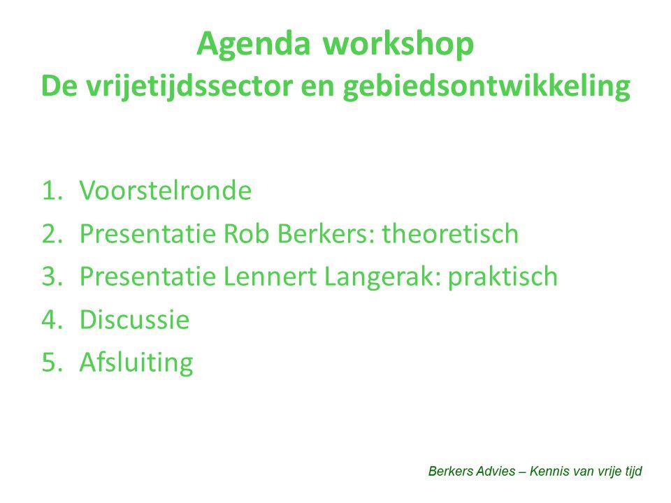 Agenda workshop De vrijetijdssector en gebiedsontwikkeling 1.Voorstelronde 2.Presentatie Rob Berkers: theoretisch 3.Presentatie Lennert Langerak: praktisch 4.Discussie 5.Afsluiting