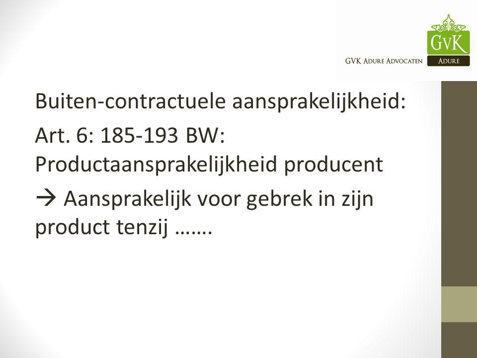 Buiten-contractuele aansprakelijkheid: Art. 6: 185-193 BW: Productaansprakelijkheid producent  Aansprakelijk voor gebrek in zijn product tenzij …….