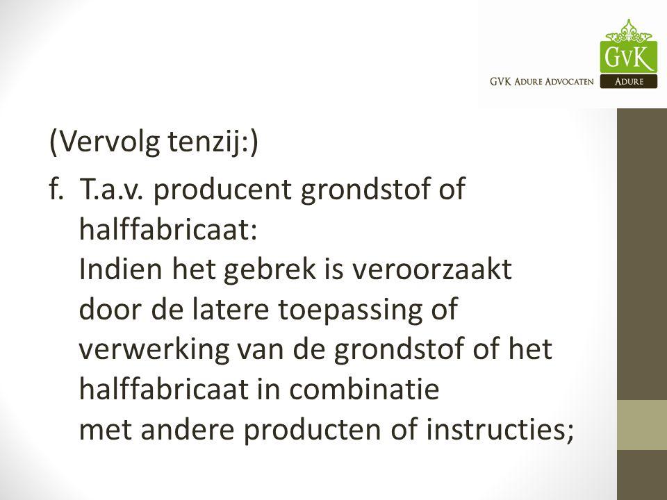 (Vervolg tenzij:) f. T.a.v. producent grondstof of halffabricaat: Indien het gebrek is veroorzaakt door de latere toepassing of verwerking van de gron