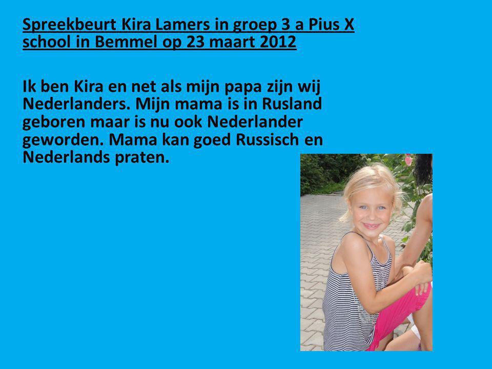 Spreekbeurt Kira Lamers in groep 3 a Pius X school in Bemmel op 23 maart 2012 Ik ben Kira en net als mijn papa zijn wij Nederlanders. Mijn mama is in