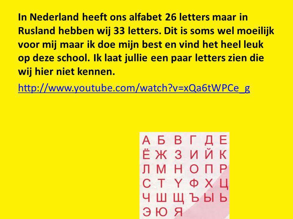 In Nederland heeft ons alfabet 26 letters maar in Rusland hebben wij 33 letters. Dit is soms wel moeilijk voor mij maar ik doe mijn best en vind het h