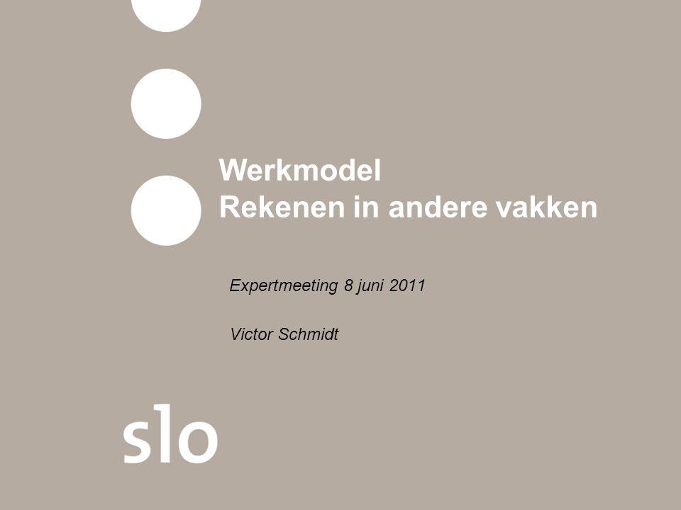 Werkmodel Rekenen in andere vakken Expertmeeting 8 juni 2011 Victor Schmidt
