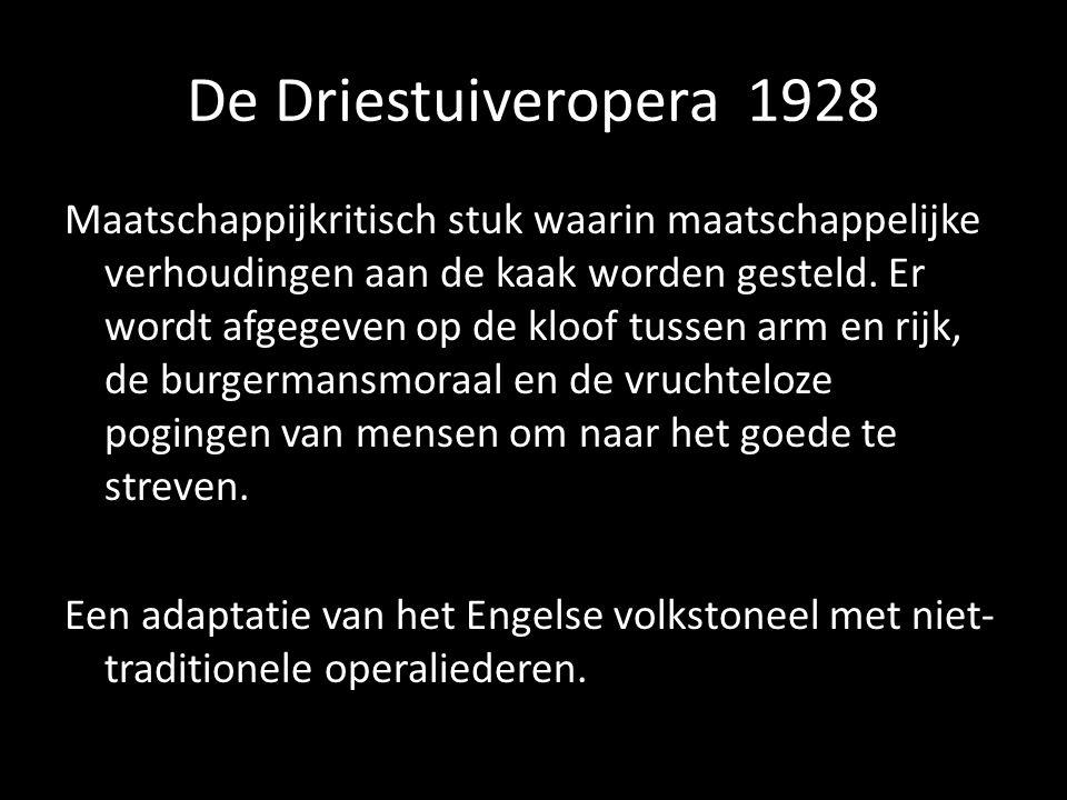 De Driestuiveropera 1928 Maatschappijkritisch stuk waarin maatschappelijke verhoudingen aan de kaak worden gesteld. Er wordt afgegeven op de kloof tus