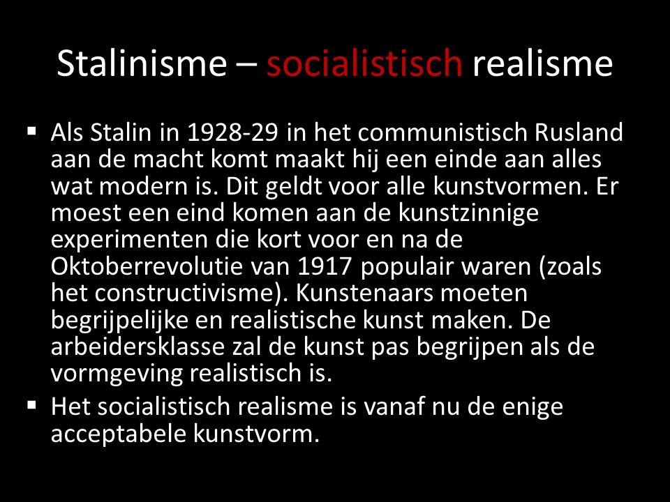 Stalinisme – socialistisch realisme  Als Stalin in 1928-29 in het communistisch Rusland aan de macht komt maakt hij een einde aan alles wat modern is