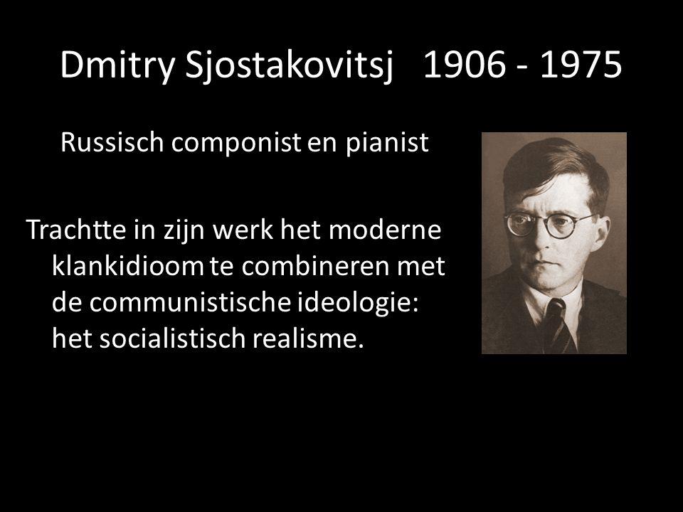 Dmitry Sjostakovitsj 1906 - 1975 Russisch componist en pianist Trachtte in zijn werk het moderne klankidioom te combineren met de communistische ideol