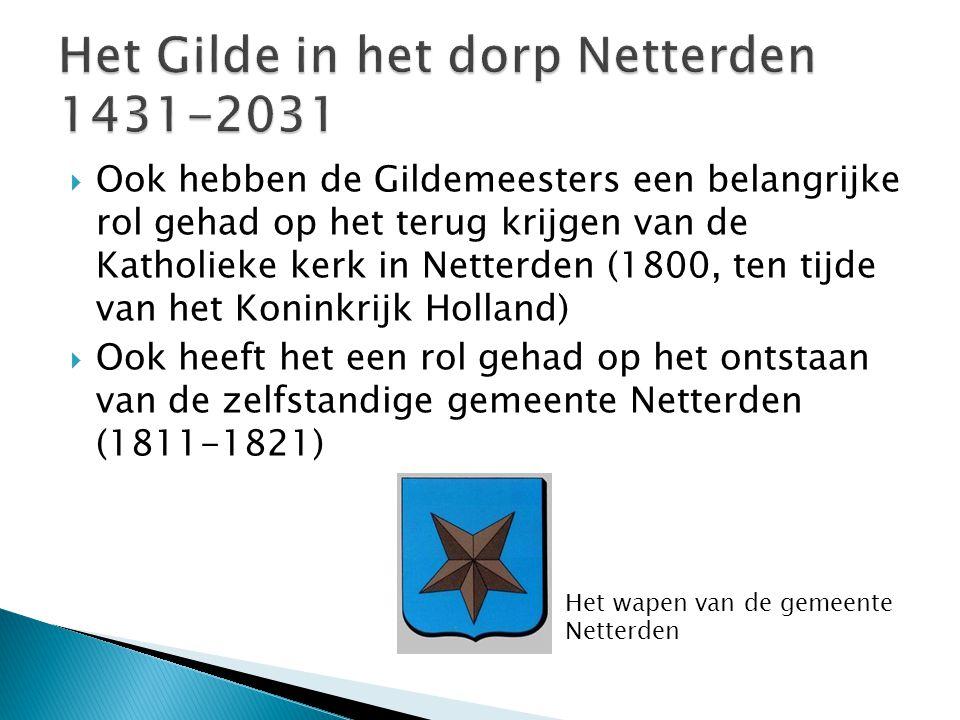  Ook hebben de Gildemeesters een belangrijke rol gehad op het terug krijgen van de Katholieke kerk in Netterden (1800, ten tijde van het Koninkrijk H