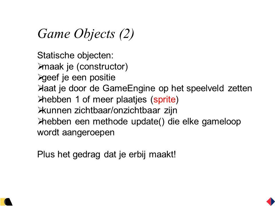 Game Objects (2) Statische objecten:  maak je (constructor)  geef je een positie  laat je door de GameEngine op het speelveld zetten  hebben 1 of meer plaatjes (sprite)  kunnen zichtbaar/onzichtbaar zijn  hebben een methode update() die elke gameloop wordt aangeroepen Plus het gedrag dat je erbij maakt!