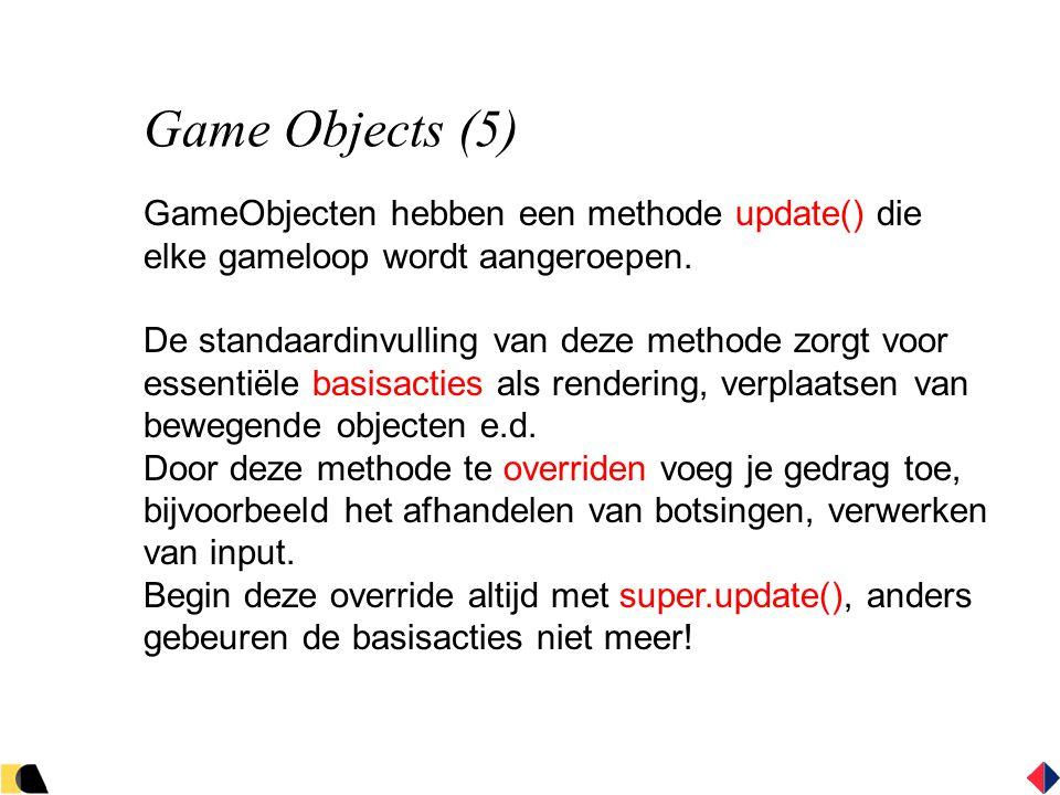 Game Objects (5) GameObjecten hebben een methode update() die elke gameloop wordt aangeroepen.