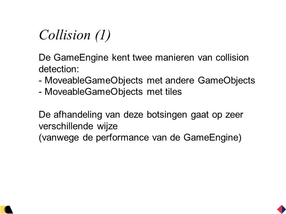 Collision (1) De GameEngine kent twee manieren van collision detection: - MoveableGameObjects met andere GameObjects - MoveableGameObjects met tiles De afhandeling van deze botsingen gaat op zeer verschillende wijze (vanwege de performance van de GameEngine)